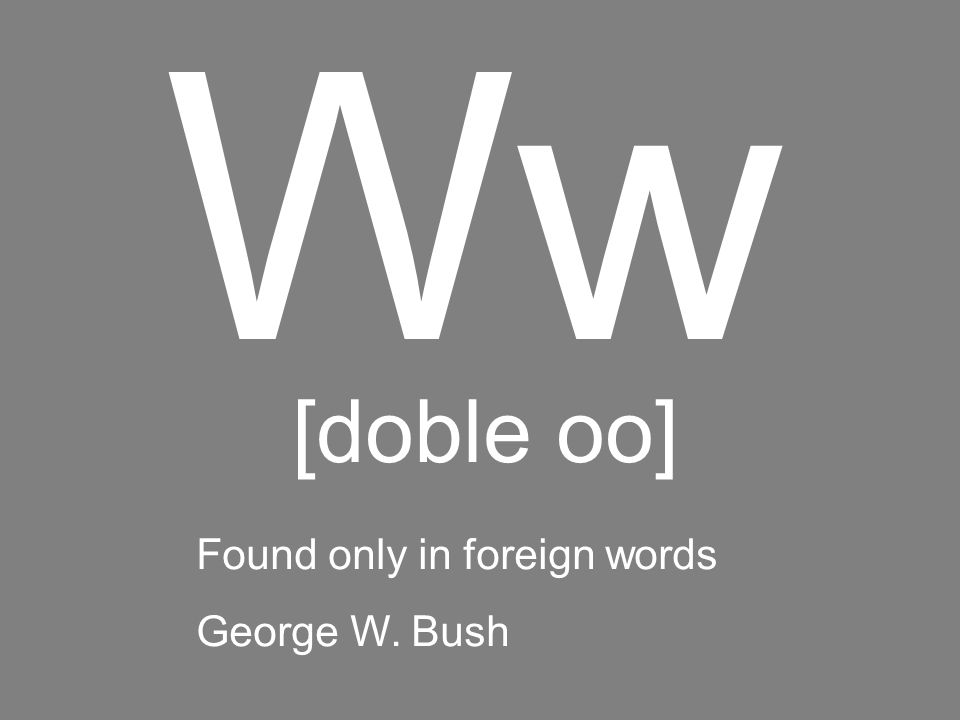 Ww [doble oo] Found only in foreign words George W. Bush